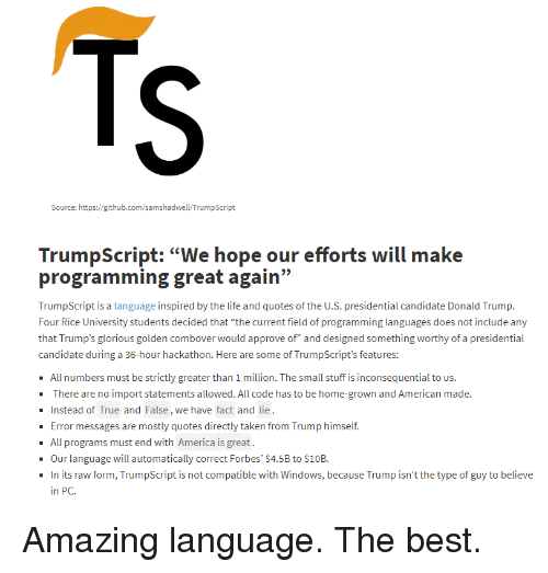 "America, Taken, and True: Source: https://github.com/samshadwell/TrumpScript  programming great again""  TrumpScript is a language i  Four Rice University students decided that ""the current field o programming languages does not include any  that Trump's glorious golden combover would approve of"" and designed something worthy of a presidential  candidate during a 36-hour hackathon. Here are some of TrumpScript's features:  All numbers must be strictly greater than 1 million. The small stuff is inconsequential to us.  There are no import statements allowed. All code has to be home-grown and American made.  Instead of True and False, we have fact and lie  Error messages are mostly quotes directly taken from Trump himself.  - All programs must end with America is great.  Our language will automatically correct Forbes' $4.5B to $10B.  In its raw form, TrumpScript is not compatible with Windows, because Trump isn't the type of guy to believe  in PC. Amazing language. The best."