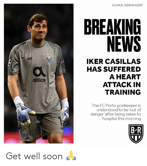 FC Porto, Football, and News: SOURCE: INDEPENDENT  BREAKING  NEWS  IKER CASILLAS  HAS SUFFERED  A HEART  ATTACK IN  TRAINING  altice  The FC Porto goalkeeper is  understood to be 'out of  danger' after being taken to  hospital this morning  B R  FOOTBALL Get well soon 🙏