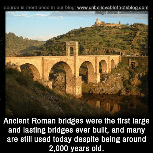 Memes, Blog, and Today: source is mentioned In our blog: www.unbelievablefactsblog.com  Ancient Roman bridges were the first large  and lasting bridges ever built, and many  are still used today despite being around  2,000 years old