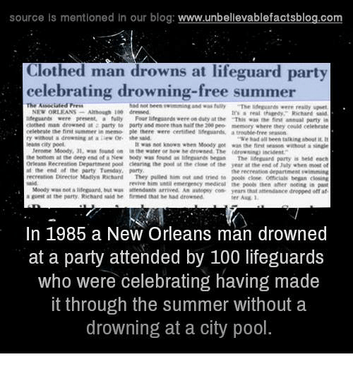 "Clothes, Finn, and Lean: source is mentioned in our blog  www.unbelievablefactsblog.com  Clothed man drowns at lifeguard party  celebrating drowning-free summer  The Associated Press  had teen twimming and fully  ""The were really upset  NEW ORLEANS  Although dressed  real Richard said  lifeguards were present, a fully Four lifeguard were on duty at the That was the finn annual party in  clothed man drowned at party to party and more than half the 200 pee memory where they could othehnte  eelebrate the fint summer in memo ple there were certified lifeguart,  trouble tree seasann  a drowning at a lew or she ""We had all been talkingabouti  leans city pool.  not known when Moody was the first without a  Mereme Moody, 01, found on  the water er drowned. The drowning incident  the bottom at the deep end of a New Mody was found as  lifeguards began  The lifeguard party is held each  Orleans Recreation Department poal dening the poll at the of the year at the end of luly when  the end at the party Tvenday, party  he recreation department swimming  Director Mallys Richarl  They pulled him and tried peels omesalk began revive him until emennenty medical the poole then aher noting in past  Moedy was not alifeguard, Mut waw attendants arrived An autopsy con- years that attendanee dropped off af  a at the party, Richard said he firmed thal drowned  In 1985 a New Orleans man drowned  at a party attended by 100 lifeguards  who were celebrating having made  it through the summer without a  drowning at a city pool"