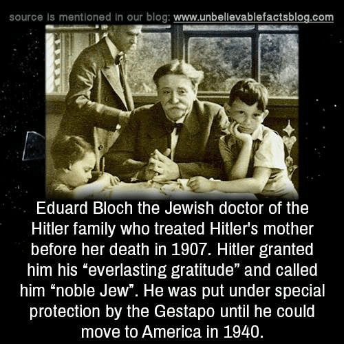 "America, Doctor, and Family: source Is mentioned in our blog  www.unbelievablefactsblog.com  Eduard Bloch the Jewish doctor of the  Hitler family who treated Hitler's mother  before her death in 1907. Hitler granted  him his ""everlasting gratitude"" and called  him ""noble Jew"". He was put under special  protection by the Gestapo until he could  move to America in 1940."