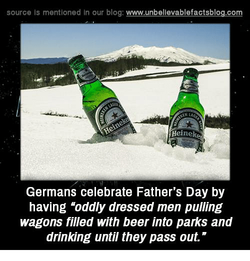 "Beer, Drinking, and Fathers Day: source is mentioned In our blog  www.unbelievablefactsblog.com  Heineke  Germans celebrate Father's Day by  having ""oddly dressed men pulling  wagons filled with beer into parks and  drinking until they pass out."""