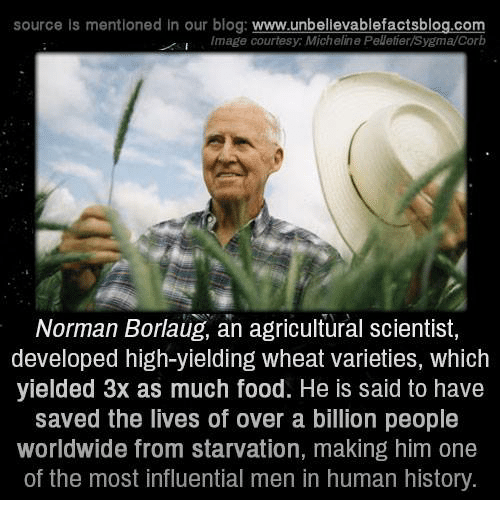 Memes, Blog, and Image: source is mentioned in our blog  www.unbelievablefactsblog.com  Image courtesy: Micheline Pelletier/Sygma/Corb  Norman Borlaug, an agricultural scientist,  developed high-yielding wheat varieties, which  yielded 3x as much food. He is said to have  saved the lives of over a billion people  Worldwide from starvation, making him one  of the most influential men in human history