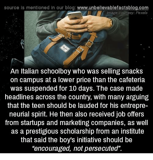 "Memes, Blog, and Image: source Is mentioned In our blog  www.unbelievablefactsblog.com  Image courtesy: Pexels  An Italian schoolboy who was selling snacks  on campus at a lower price than the cafeteria  was suspended for 10 days. The case made  headlines across the country, with many arguing  that the teen should be lauded for his entrepre-  neurial spirit. He then also received job offers  from startups and marketing companies, as well  as a prestigious scholarship from an institute  that said the boys initiative should be  ""encouraged, not persecuted"""