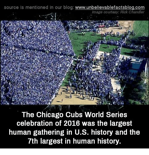 Chicago, Memes, and Blog: source Is mentioned In our blog  www.unbelievablefactsblog.com  Image courtesy: Rick Chandl  The Chicago Cubs World Series  celebration of 2016 was the largest  human gathering in U.S. history and the  7th largest in human history.