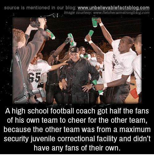 Juvenile, Memes, and School: source is mentioned In our blog  www.unbelievablefactsblog.com  Image courtesy: www.fletcherarmstrongblog.com  A high School football coach got half the fans  of his own team to cheer for the other team  because the other team was from a maximum  Security Juvenile Correctional facility and didn't  have any fans of their own.
