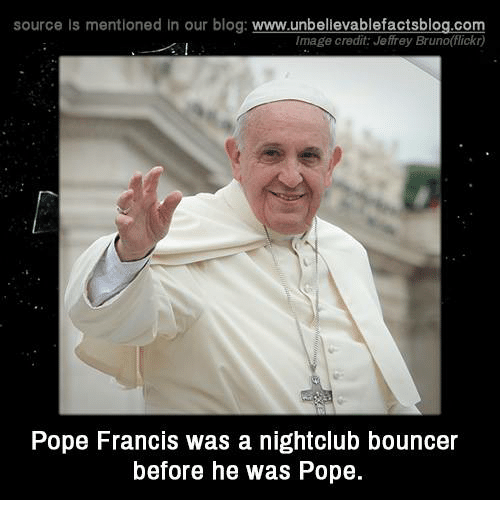 Memes, Pope Francis, and Blog: source Is mentioned In our blog  www.unbelievablefactsblog.com  Image credit Jeffrey Bruno(flickr)  Pope Francis was a nightclub bouncer  before he was Pope.