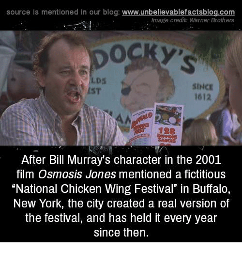 "Memes, New York, and Blog: source Is mentioned In our blog  www.unbelievablefactsblog.com  Image credit: Warner Brothers  SINCE  1612  After Bill Murray's character in the 2001  film Osmosis Jones mentioned a fictitious  ""National Chicken Wing Festival"" in Buffalo,  New York, the city created a real version of  the festival, and has held it every year  since then."