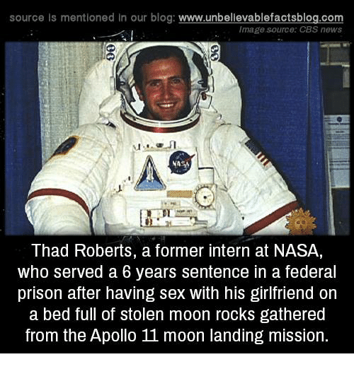 Memes, 🤖, and Prisoners: source Is mentioned In our blog  www.unbelievablefactsblog.com  Image source: CBS news  Thad Roberts, a former intern at NASA,  who served a 6 years sentence in a federal  prison after having sex with his girlfriend on  a bed full of stolen moon rocks gathered  from the Apollo moon landing mission.