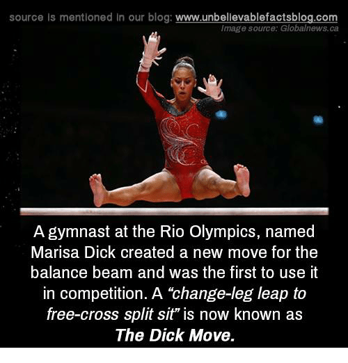 "Memes, Blog, and Cross: source is mentioned In our blog  www.unbelievablefactsblog.com  Image source: Globalnews.ca  A gymnast at the Rio Olympics, named  Marisa Dick created a new move for the  balance beam and was the first to use it  in competition. A ""change-leg leap to  free-cross split sit"" is now known as  The Dick Move."