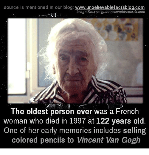 Memes, Vans, and Vincent Van Gogh: source Is mentioned In our blog  www.unbelievablefactsblog.com  Image Source: guinnessworldrecords.com  The oldest person ever was a French  woman who died in 1997 at 122 years old.  One of her early memories includes selling  colored pencils to Vincent Van Gogh
