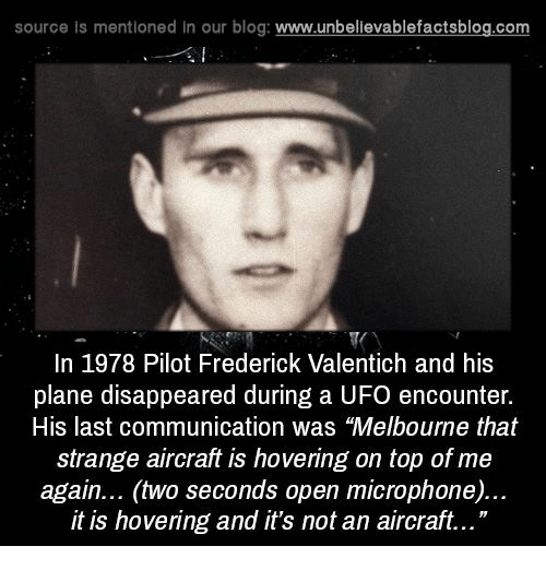 "Memes, 🤖, and Ufo: source is mentioned in our blog  www.unbelievablefactsblog.com  In 1978 Pilot Frederick Valentich and his  plane disappeared during a UFO encounter.  His last communication was ""Melbourne that  strange aircraft is hovering on top of me  again... (two seconds open microphone)...  it is hovering and it's not an aircraft..."""
