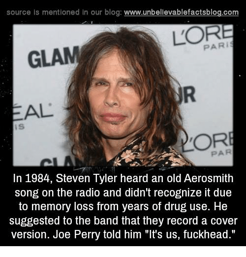 "Aerosmith, Drugs, and Memes: source Is mentioned In our blog  www.unbelievablefactsblog.com  PARI  GLAM  AL  OR  In 1984, Steven Tyler heard an old Aerosmith  song on the radio and didn't recognize it due  to memory loss from years of drug use. He  suggested to the band that they record a cover  version. Joe Perry told him ""It's us, fuckhead."""