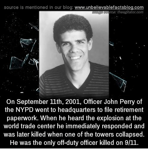Memes, Nypd, and World Trade Center: source Is mentioned In our blog  www.unbelievablefactsblog.com  rce: theagitator.com  On September 11th, 2001, Officer John Perry of  the NYPD went to headquarters to file retirement  paperwork. When he heard the explosion at the  world trade center he immediately responded and  was later killed when one of the towers collapsed.  He was the only off-duty officer killed on 9/11.