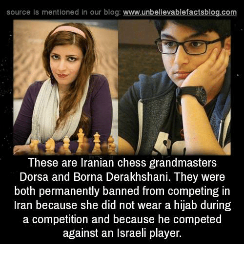 Memes, Blog, and Chess: source Is mentioned In our blog  www.unbelievablefactsblog.com  These are Iranian chess grandmasters  Dorsa and Borna Derakhshani. They were  both permanently banned from competing in  Iran because she did not wear a hijab during  a competition and because he competed  against an Israeli player.