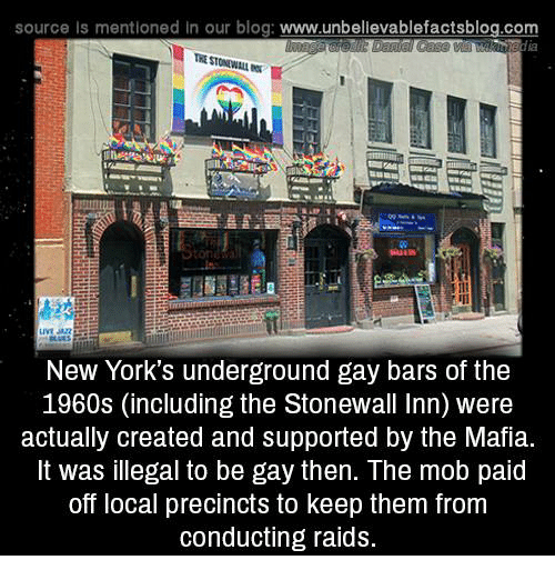 Memes, Blog, and 🤖: source Is mentioned in our blog: www.unbelilevablefactsblog.com  New York's underground gay bars of the  1960s (including the Stonewall Inn) were  actually created and supported by the Mafia.  It was illegal to be gay then. The mob paid  off local precincts to keep them from  conducting raids.