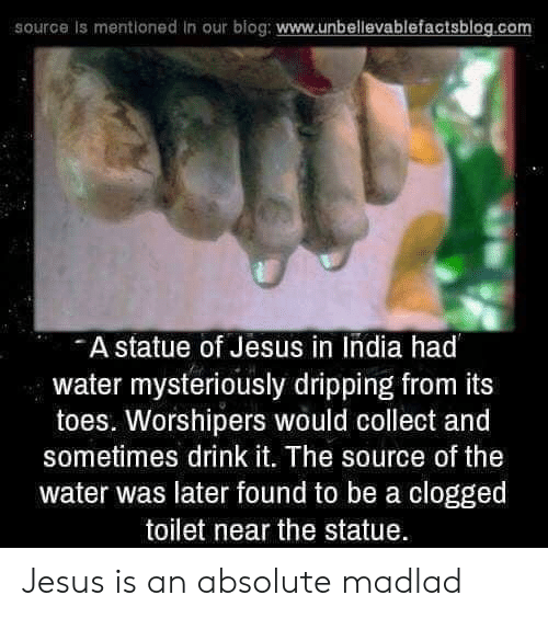 Jesus, Blog, and India: source is mentioned in our blog: www.unbellevablefactsblog.co  A statue of Jesus in India had  water mysteriously dripping from its  toes. Worshipers would collect and  sometimes drink it. The source of the  water was later found to be a clogged  toilet near the statue Jesus is an absolute madlad