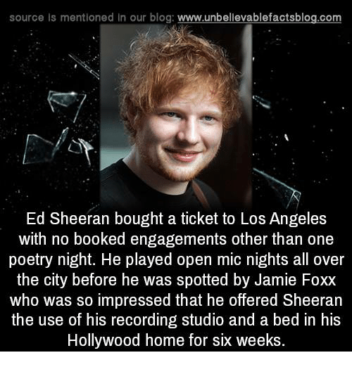 Jamie Foxx, Memes, and Ed Sheeran: source Is mentioned in our blog: www.unbellevablefactsblog.com  Ed Sheeran bought a ticket to Los Angeles  with no booked engagements other than one  poetry night. He played open mic nights all over  the city before he was spotted by Jamie Foxx  who was so impressed that he offered Sheeran  the use of his recording studio and a bed in his  Hollywood home for six weeks.
