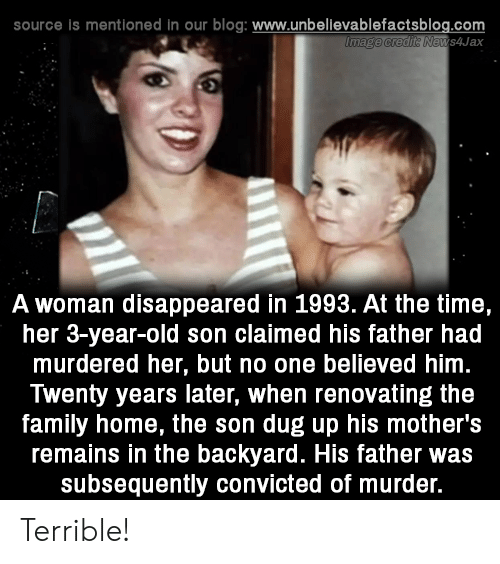 Family, Memes, and Blog: source is mentioned in our blog: www.unbellevablefactsblog.com  ews4Jax  A woman disappeared in 1993. At the time,  her 3-year-old son claimed his father had  murdered her, but no one believed him  Twenty years later, when renovating the  family home, the son dug up his mother's  remains in the backyard. His father was  subsequently convicted of murder. Terrible!