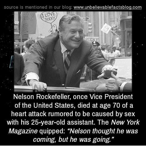 """Memes, New York, and Sex: source Is mentioned in our blog: www.unbellevablefactsblog.com  ILOVE  Nelson Rockefeller, once Vice President  of the United States, died at age 70 of a  heart attack rumored to be caused by sex  with his 25-year-old assistant. The New York  Magazine quipped: """"Nelson thought he was  coming, but he was going."""""""