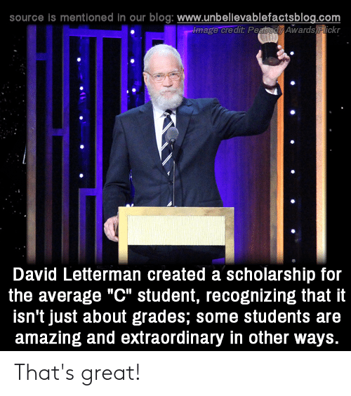 "Memes, Blog, and David Letterman: source is mentioned in our blog: www.unbellevablefactsblog.com  image credit PeaodAwards lickr  O.  David Letterman created a scholarship for  the average ""C"" student, recognizing that it  isn't just about grades; some students are  amazing and extraordinary in other ways. That's great!"