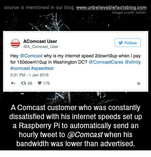 Internet, Memes, and Twitter: source Is mentioned in our blog: www.unbellevablefactsblog.com  Image credit twitter  AComcast User  Follow  @A Comcast User  Hey @Comcast why is my internet speed 2down9up when I pay  for 150down 10up in Washington DC? @ComcastCares @xfinity  #comcast #speedtest  2:31 PM-1 Jan 2016  A Comcast customer who was constantly  dissatisfied with his internet speeds set up  a Raspberry Pi to automatically send arn  hourly tweet to aComcast when his  bandwidth was lower than advertised