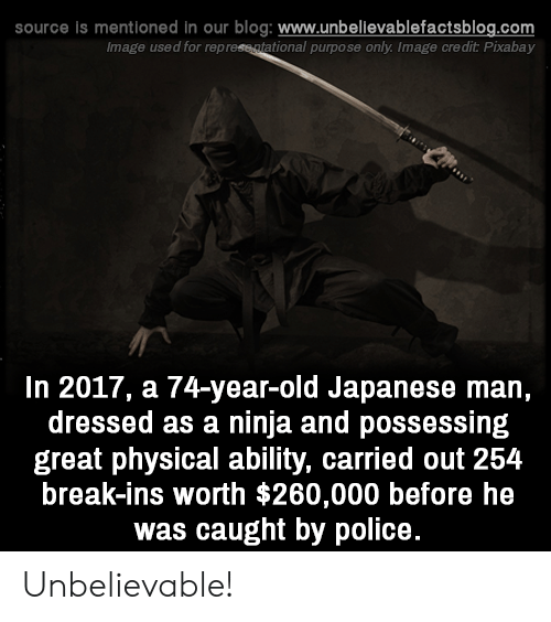 Memes, Police, and Blog: source is mentioned in our blog: www.unbellevablefactsblog.com  Image used for represe atational purpose only. Image credit Pixabay  In 2017, a 74-year-old Japanese man,  dressed as a ninja and possessing  great physical ability, carried out 254  break-ins worth $260,000 before he  was caught by police. Unbelievable!