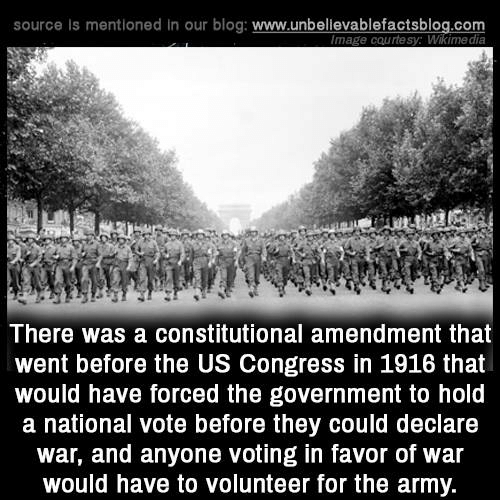 Memes, Army, and Blog: source is mentioned in our blog: www.unbellevablefactsblog.com  mage courtesy: Wikimedia  There was a constitutional amendment that  went before the US Congress in 1916 that  would have forced the government to hold  a national vote before they could declare  war, and anyone voting in favor of war  would have to volunteer for the army.
