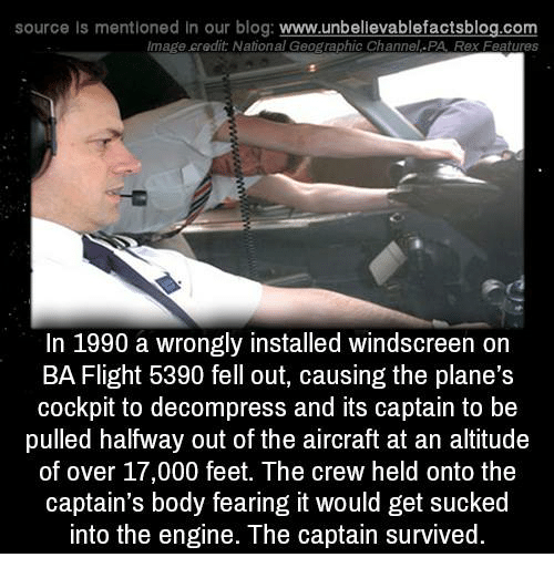 Memes, Blog, and Flight: source is mentioned in our blog: www.unbellevablefactsblog.com  mage credit: National Geographic Channel.PA, Rex Features  In 1990 a wrongly installed windscreen on  BA Flight 5390 fell out, causing the plane's  cockpit to decompress and its captain to be  pulled halfway out of the aircraft at an altitude  of over 17,000 feet. The crew held onto the  captain's body fearing it would get sucked  into the engine. The captain survived.