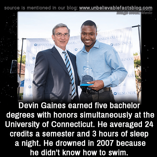 Memes, Bachelor, and Blog: source is mentioned in our blog: www.unbellevablefactsblog.com  Menlo  LO COL  Con  О. LNLO COI  Devin Gaines earned five bachelor  degrees with honors simultaneously at the  University of Connecticut. He averaged 24  credits a semester and 3 hours of sleep  a night. He drowned in 2007 because  he didn't know how to swim