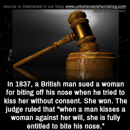 "Memes, Blog, and Kiss: source is mentioned in our blog: www.unbellevablefactsblog.com  tPixabay  In 1837, a British man sued a woman  for biting off his nose when he tried to  kiss her without consent. She won. The  judge ruled that ""when a man kisses a  woman against her will, she is fully  entitled to bite his nose."""