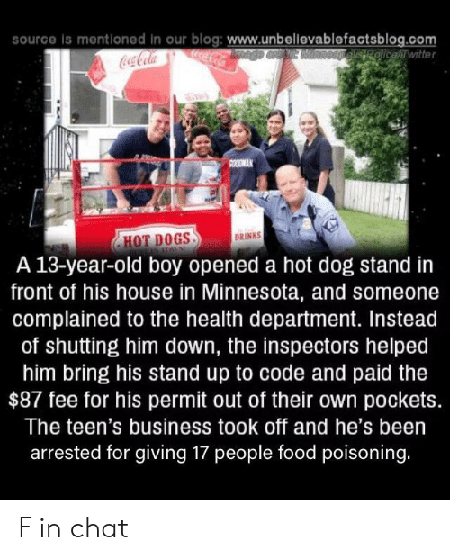 Coca-Cola, Dogs, and Food: source is mentloned in our blog: www.unbellevablefactsblog.com  ocaCola  OEpelisRolicewitter  Coca-Cola  SOODMAK  DRINKS  HOT DOGS  A 13-year-old boy opened a hot dog stand in  front of his house in Minnesota, and someone  complained to the health department. Instead  of shutting him down, the inspectors helped  him bring his stand up to code and paid the  $87 fee for his permit out of their own pockets.  The teen's business took off and he's been  arrested for giving 17 people food poisoning. F in chat