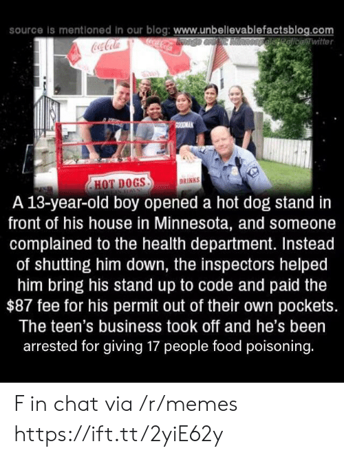 Coca-Cola, Dogs, and Food: source is mentloned in our blog: www.unbellevablefactsblog.com  ocaCola  OEpelisRolicewitter  Coca-Cola  SOODMAK  DRINKS  HOT DOGS  A 13-year-old boy opened a hot dog stand in  front of his house in Minnesota, and someone  complained to the health department. Instead  of shutting him down, the inspectors helped  him bring his stand up to code and paid the  $87 fee for his permit out of their own pockets.  The teen's business took off and he's been  arrested for giving 17 people food poisoning. F in chat via /r/memes https://ift.tt/2yiE62y