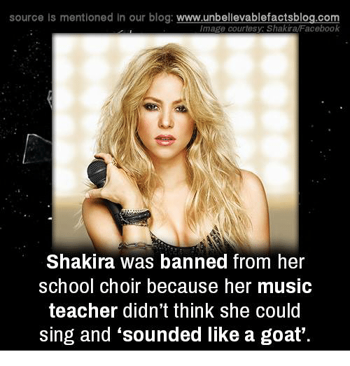 Facebook, Memes, and Music: source ls mentioned in our blog  www.unbelievablefactsblog.com  Image courtesy: Shakira/Facebook  Shakira was banned from her  school choir because her music  teacher didn't think she could  sing and sounded like a goat'.