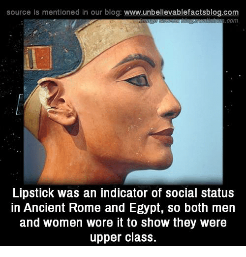 Memes, 🤖, and Class: source ls mentioned In our blog  www.unbelievablefactsblog.com  Lipstick was an indicator of social status  in Ancient Rome and Egypt, so both men  and women wore it to show they were  upper class.