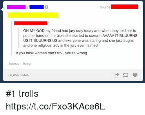 God, Memes, and Oh My God: Source  OH MY GOD my friend had jury duty today and when they told her to  put her hand on the bible she started to scream AAAAA IT BUUURNS  US IT BUUURNS US and exeryone was staring and she just laughs  and one religious lady in the jury even fainted  If you think women can't troll, you're wrong.  #queue #omg  83,054 notes #1 trolls https://t.co/Fxo3KAce6L