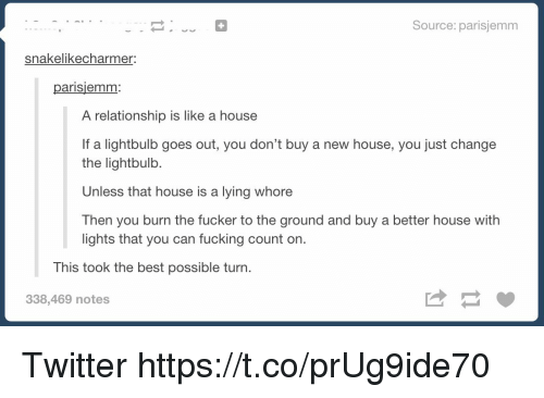 Fucking, Twitter, and Best: Source: parisjemm  snakelike charmer:  ariSlemm  A relationship is like a house  If a lightbulb goes out, you don't buy a new house, you just change  the light bulb.  Unless that house is a lying whore  Then you burn the fucker to the ground and buy a better house with  lights that you can fucking count on.  This took the best possible turn  338,469 notes Twitter https://t.co/prUg9ide70
