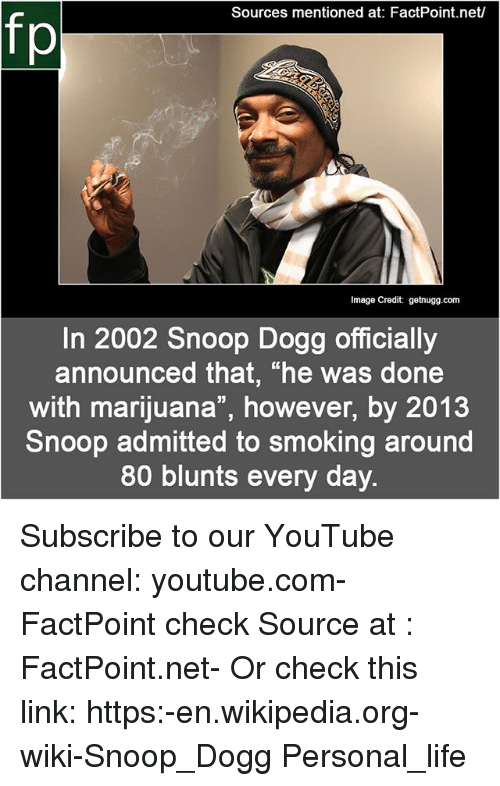 """Blunts, Life, and Memes: Sources mentioned at: FactPoint.net/  fp  Image Credit: getnugg.com  In 2002 Snoop Dogg officially  announced that, """"he was done  with marijuana"""", however, by 2013  Snoop admitted to smoking around  80 blunts every day. Subscribe to our YouTube channel: youtube.com-FactPoint check Source at : FactPoint.net- Or check this link: https:-en.wikipedia.org-wiki-Snoop_Dogg Personal_life"""