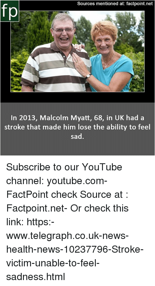 Memes, News, and youtube.com: Sources mentioned at: factpoint.net  fp  In 2013, Malcolm Myatt, 68, in UK had a  stroke that made him lose the ability to feel  sad Subscribe to our YouTube channel: youtube.com-FactPoint check Source at : Factpoint.net- Or check this link: https:-www.telegraph.co.uk-news-health-news-10237796-Stroke-victim-unable-to-feel-sadness.html