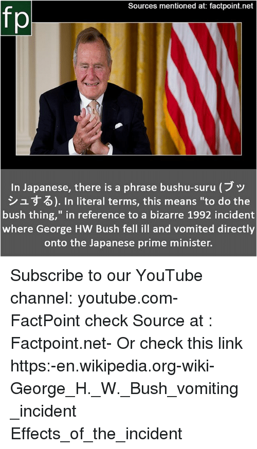 """Memes, Wikipedia, and youtube.com: Sources mentioned at: factpoint.net  fp  In Japanese, there is a phrase bushu-suru (ブッ  シュする). In literal terms, this means """"to do the  bush thing,"""" in reference to a bizarre 1992 incident  where George HW Bush fell ill and vomited directly  onto the Japanese prime minister. Subscribe to our YouTube channel: youtube.com-FactPoint check Source at : Factpoint.net- Or check this link https:-en.wikipedia.org-wiki-George_H._W._Bush_vomiting_incident Effects_of_the_incident"""