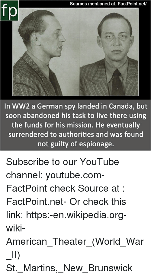 Memes, Soon..., and Wikipedia: Sources mentioned at: FactPoint.net/  fp  In WW2 a German spy landed in Canada, but  soon abandoned his task to live there using  the funds for his mission. He eventually  surrendered to authorities and was found  not guilty of espionage. Subscribe to our YouTube channel: youtube.com-FactPoint check Source at : FactPoint.net- Or check this link: https:-en.wikipedia.org-wiki-American_Theater_(World_War_II) St._Martins,_New_Brunswick