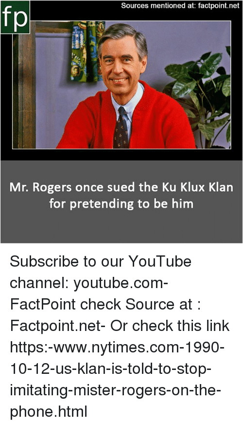 Memes, Phone, and youtube.com: Sources mentioned at: factpoint.net  fp  Mr. Rogers once sued the Ku Klux Klan  for pretending to be him Subscribe to our YouTube channel: youtube.com-FactPoint check Source at : Factpoint.net- Or check this link https:-www.nytimes.com-1990-10-12-us-klan-is-told-to-stop-imitating-mister-rogers-on-the-phone.html