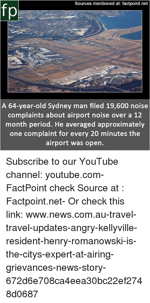 Memes, News, and Period: Sources mentioned at: factpoint.net  fp  ni  A 64-year-old Sydney man filed 19,600 noise  complaints about airport noise over a 12  month period. He averaged approximately  one complaint for every 20 minutes the  airport was open. Subscribe to our YouTube channel: youtube.com-FactPoint check Source at : Factpoint.net- Or check this link: www.news.com.au-travel-travel-updates-angry-kellyville-resident-henry-romanowski-is-the-citys-expert-at-airing-grievances-news-story-672d6e708ca4eea30bc22ef2748d0687