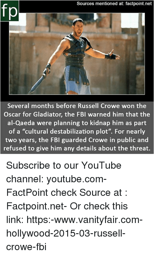 "Fbi, Gladiator, and Memes: Sources mentioned at: factpoint.net  fp  Several months before Russell Crowe won the  Oscar for Gladiator, the FBI warned him that the  al-Qaeda were planning to kidnap him as part  of a ""cultural destabilization plot"". For nearly  two years, the FBI guarded Crowe in public and  refused to give him any details about the threat. Subscribe to our YouTube channel: youtube.com-FactPoint check Source at : Factpoint.net- Or check this link: https:-www.vanityfair.com-hollywood-2015-03-russell-crowe-fbi"