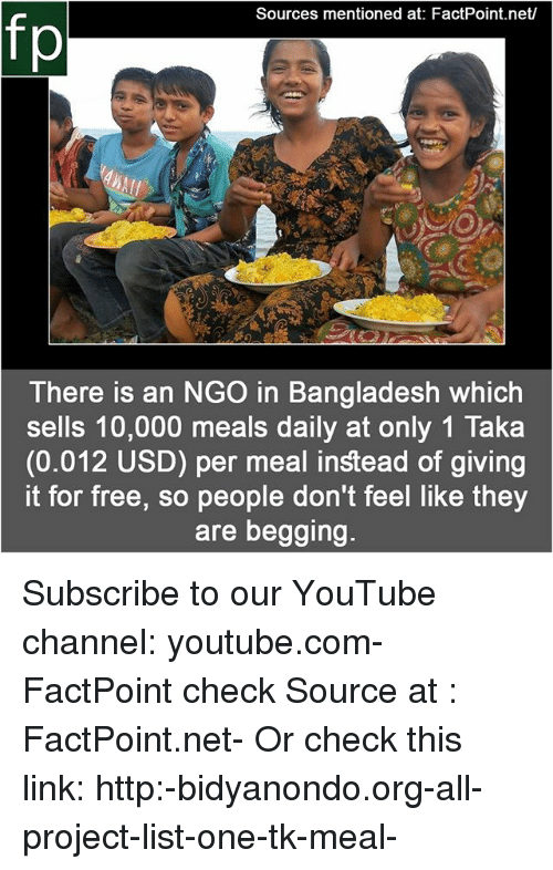 Memes, youtube.com, and Free: Sources mentioned at: FactPoint.net/  fp  te  There is an NGO in Bangladesh which  sells 10,000 meals daily at only 1 Taka  (0.012 USD) per meal instead of giving  it for free, so people don't feel like they  are begging. Subscribe to our YouTube channel: youtube.com-FactPoint check Source at : FactPoint.net- Or check this link: http:-bidyanondo.org-all-project-list-one-tk-meal-