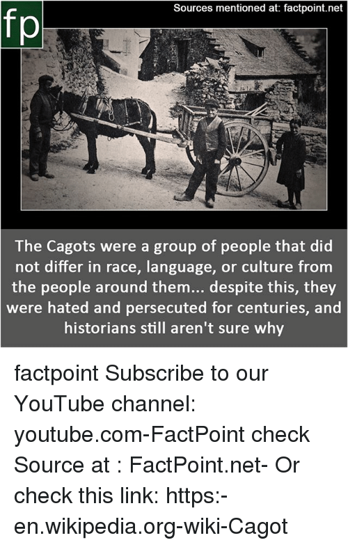 Memes, Wikipedia, and youtube.com: Sources mentioned at: factpoint.net  fp  The Cagots were a group of people that did  not differ in race, language, or culture from  the people around them... despite this, they  were hated and persecuted for centuries, and  historians still aren't sure why factpoint Subscribe to our YouTube channel: youtube.com-FactPoint check Source at : FactPoint.net- Or check this link: https:-en.wikipedia.org-wiki-Cagot