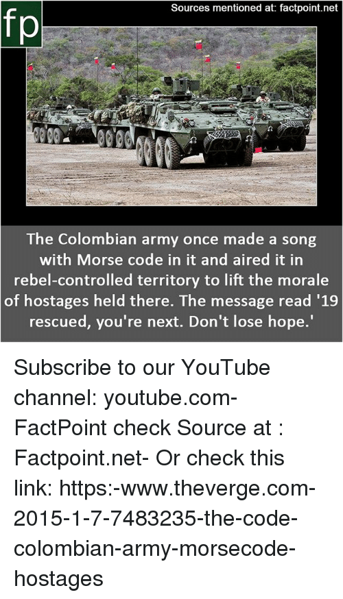 Memes, youtube.com, and Army: Sources mentioned at: factpoint.net  fp  The Colombian army once made a song  with Morse code in it and aired it in  rebel-controlled territory to lift the morale  of hostages held there. The message read '1.9  rescued, you're next. Don't lose hope. Subscribe to our YouTube channel: youtube.com-FactPoint check Source at : Factpoint.net- Or check this link: https:-www.theverge.com-2015-1-7-7483235-the-code-colombian-army-morsecode-hostages