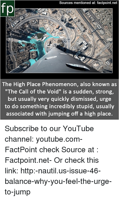 "Memes, youtube.com, and Http: Sources mentioned at: factpoint.net  fp  The High Place Phenomenon, also known as  ""The Call of the Void"" is a sudden, strong,  but usually very quickly dismissed, urge  to do something incredibly stupid, usually  associated with jumping off a high place. Subscribe to our YouTube channel: youtube.com-FactPoint check Source at : Factpoint.net- Or check this link: http:-nautil.us-issue-46-balance-why-you-feel-the-urge-to-jump"