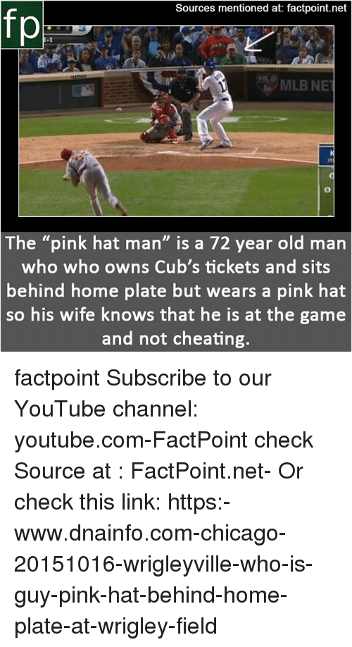 "Cheating, Chicago, and Memes: Sources mentioned at: factpoint.net  fp  The ""pink hat man"" is a 72 year old marn  who who owns Cub's tickets and sits  behind home plate but wears a pink hat  so  his wife knows that he is at the game  and not cheating factpoint Subscribe to our YouTube channel: youtube.com-FactPoint check Source at : FactPoint.net- Or check this link: https:-www.dnainfo.com-chicago-20151016-wrigleyville-who-is-guy-pink-hat-behind-home-plate-at-wrigley-field"