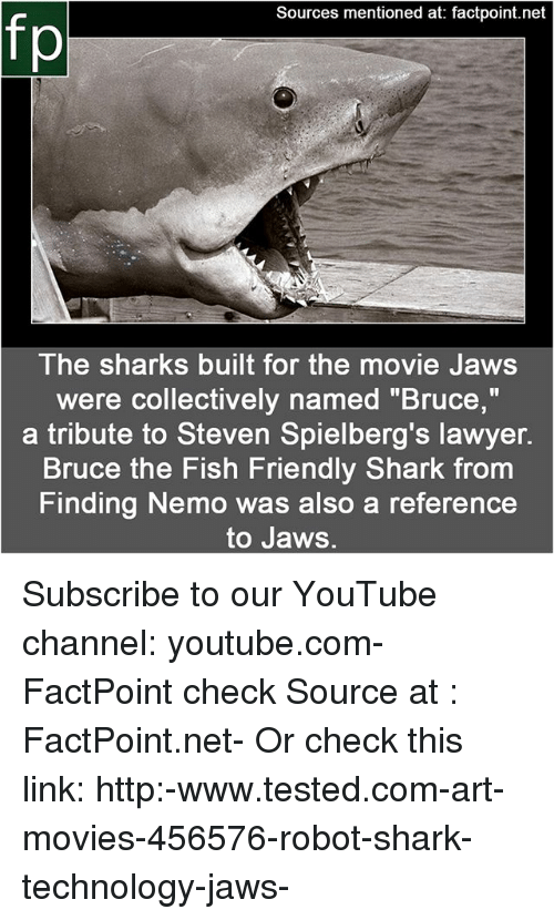 "Finding Nemo, Lawyer, and Memes: Sources mentioned at: factpoint.net  fp  The sharks built for the movie Jaws  were collectively named ""Bruce,""  a tribute to Steven Spielberg's lawyer.  Bruce the Fish Friendly Shark from  Finding Nemo was also a reference  to Jaws. Subscribe to our YouTube channel: youtube.com-FactPoint check Source at : FactPoint.net- Or check this link: http:-www.tested.com-art-movies-456576-robot-shark-technology-jaws-"